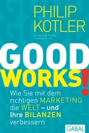 GOOD WORKS! - Wie Sie mit dem richtigen Marketing die Welt - und Ihre Bilanzen verbessern ebook by Kobo.Web.Store.Products.Fields.ContributorFieldViewModel