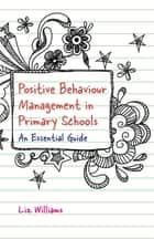 Positive Behaviour Management in Primary Schools - An Essential Guide ebook by Liz Williams