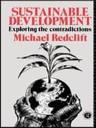 Sustainable Development - Exploring the Contradictions ebook by Michael Redclift