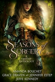 Seasons of Sorcery - A Fantasy Anthology ebook by Jeffe Kennedy, Jennifer Estep, Grace Draven,...