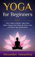 Yoga: for Beginners: Your Guide to Master Yoga Poses While Calming your Mind, Be Stress Free, and Boost your Self-esteem! - yoga ebook by Alexander Yamashita