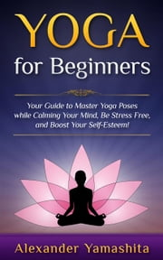 Yoga for Beginners: Your Guide to Master Yoga Poses While Calming your Mind, Be Stress Free, and Boost your Self-esteem! ebook by Alexander Yamashita