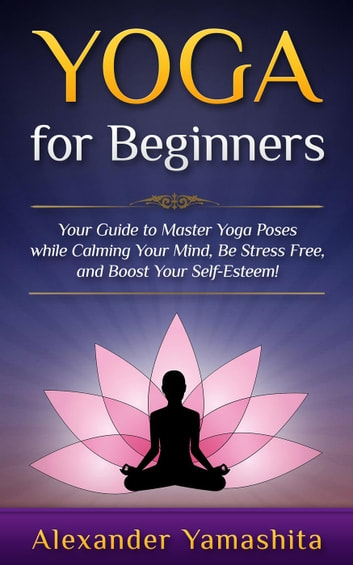Yoga for beginners your guide to master yoga poses while calming yoga for beginners your guide to master yoga poses while calming your mind be stress free and boost your self esteem sciox Gallery