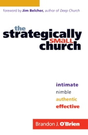 Strategically Small Church, The - Intimate, Nimble, Authentic, and Effective ebook by Brandon J. O'Brien