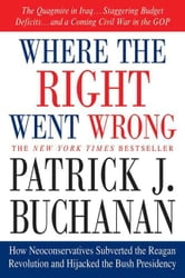 Where the Right Went Wrong - How Neoconservatives Subverted the Reagan Revolution and Hijacked the Bush Presidency ebook by Patrick J. Buchanan
