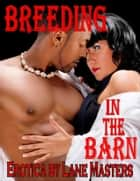 Breeding in the Barn: An Interracial Erotic Story ebook by Lane Masters