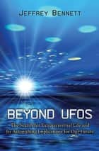 Beyond UFOs - The Search for Extraterrestrial Life and Its Astonishing Implications for Our Future ebook by Jeffrey Bennett