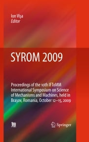 SYROM 2009 - Proceedings of the 10th IFToMM International Symposium on Science of Mechanisms and Machines, held in Brasov, Romania, october 12-15, 2009 ebook by Ion Visa