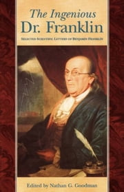 The Ingenious Dr. Franklin - Selected Scientific Letters of Benjamin Franklin ebook by Nathan G. Goodman