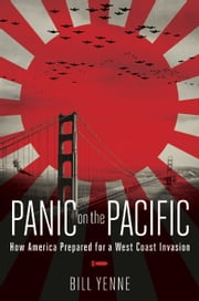 Panic on the Pacific - How America Prepared for the West Coast Invasion ebook by Bill Yenne