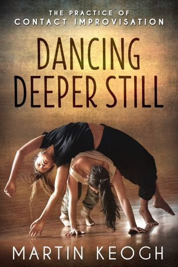 Dancing Deeper Still - The Practice of Contact Improvisation ebook by Martin Keogh