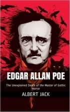Edgar Allan Poe: The Unexplained Death of the Master of Gothic Horror ebook by Albert Jack