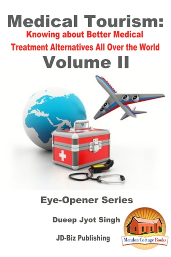 Medical Tourism: Knowing about Better Medical Treatment Alternatives All Over the World Volume II ebook by Dueep Jyot Singh