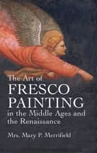 The Art of Fresco Painting in the Middle Ages and the Renaissance ebook by Mrs. Mary P. Merrifield