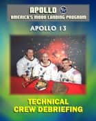Apollo and America's Moon Landing Program: Apollo 13 Technical Crew Debriefing with Unique Observations about the Aborted Mission - Astronauts Lovell, Haise, and Swigert ebook by Progressive Management