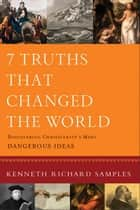 7 Truths That Changed the World (Reasons to Believe) ebook by Kenneth Richard Samples