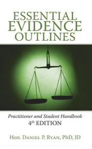 Essential Evidence Outlines - Practitioner and Student Handbook 4th Edition ebook by Hon. Daniel P. Ryan, Phd, JD