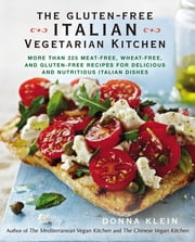 The Gluten-Free Italian Vegetarian Kitchen - More Than 225 Meat-Free, Wheat-Free, and Gluten-Free Recipes for Delicious and N utricious Italian Dishes ebook by Donna Klein