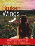 Mending Broken Wings - Based on a True Story ebook by Teri Leigh Thomas