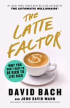 The Latte Factor - Why You Don't Have to Be Rich to Live Rich eBook by David Bach, John David Mann