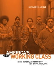 America's New Working Class - Race, Gender, and Ethnicity in a Biopolitical Age ebook by Kathleen R. Arnold