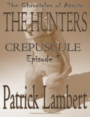 THE HUNTERS - EPISODE 1 - CREPUSCULE [SHADOWS OF DUSK] (The Chronicles of Ataxia) ebook by Rachel Barnard,Patrick Lambert