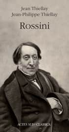 Rossini eBook by Jean Thiellay, Jean-Philippe Thiellay