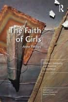 The Faith of Girls - Children's Spirituality and Transition to Adulthood ebook by Anne Phillips