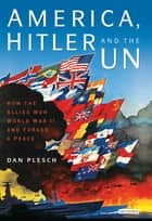 America, Hitler and the UN - How the Allies Won World War II and Forged a Peace ebook by Dan Plesch