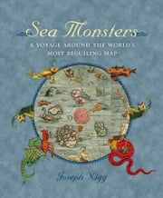 Sea Monsters - A Voyage around the World's Most Beguiling Map ebook by Joseph Nigg