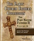 Early Church Fathers - Post Nicene Fathers II - Volume 6 - Jerome: The Principal Works of St. Jerome ebook by Philip Schaff
