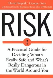 Risk - A Practical Guide for Deciding What's Really Safe and What's Really Dangerous in the World Around You ebook by David Ropeik,George Gray