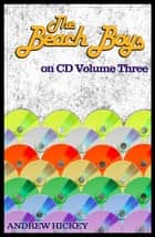 The Beach Boys on CD Volume Three - The Beach Boys on CD, #3 ebook by Andrew Hickey
