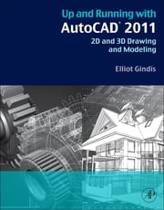 Up and Running with AutoCAD 2011 - 2D and 3D Drawing and Modeling ebook by Elliot J Gindis
