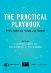 The Practical Playbook - Public Health and Primary Care Together ebook by J. Lloyd Michener,Denise Koo,Brian C. Castrucci,James B. Sprague