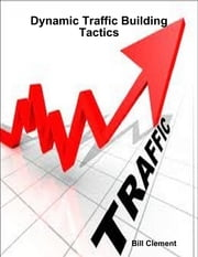 Dynamic Traffic Building Tactics ebook by Bill Clement