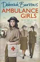Ambulance Girls - A gritty wartime saga set in the London Blitz ebook by Deborah Burrows