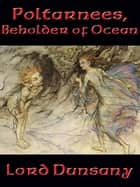 Poltarnees, Beholder of Ocean ebook by Lord Dunsany