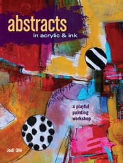Abstracts In Acrylic and Ink - A Playful Painting Workshop ebook by Jodi Ohl