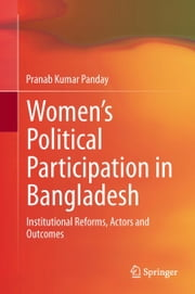 Women's Political Participation in Bangladesh - Institutional Reforms, Actors and Outcomes ebook by Pranab Kumar Panday