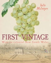 First Vintage - Wine in Colonial New South Wales ebook by Julie McIntyre