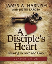 A Disciple's Heart Leader Guide with Downloadable Toolkit - Growing in Love and Grace ebook by Justin LaRosa,James A. Harnish