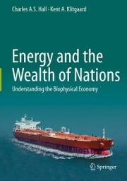 Energy and the Wealth of Nations - Understanding the Biophysical Economy ebook by Charles Hall,Kent Klitgaard