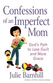 Confessions of an Imperfect Mom - God's Path to Less Guilt and More Grace ebook by Julie Ann Barnhill