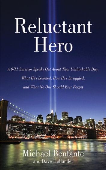 Reluctant Hero - A 9/11 Survivor Speaks Out About That Unthinkable Day, What He's Learned, How He's Struggled, and What No One Should Ever Forget ebook by Michael Benfante,Dave Hollander