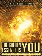 The Golden Essence is YOU - THE ARCHANGELS' GUIDE TO THE ASCENSION ebook by Marilyn Zschau Baars