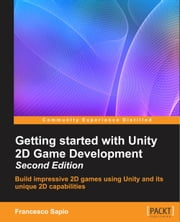 Getting started with Unity 2D Game Development - Second Edition ebook by Francesco Sapio