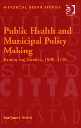 Public Health and Municipal Policy Making - Britain and Sweden, 1900–1940 ebook by Professor Marjaana Niemi,Professor Jean-Luc Pinol,Professor Richard Rodger