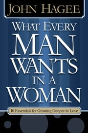 What Every Woman Wants in a Man/What Every Man Wants in a Woman - 10 Essentials for Growing Deeper in Love |10 Qualities for Nurturing Intimacy ebook by John Hagee,Diana Hagee