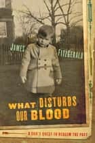 What Disturbs Our Blood - A Son's Quest to Redeem the Past ebook by James FitzGerald